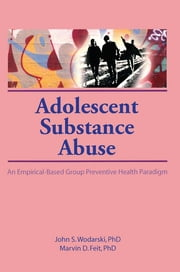 Adolescent Substance Abuse - An Empirical-Based Group Preventive Health Paradigm ebook by Marvin D Feit,John S Wodarski