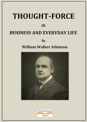 Thought-Force in Business and Everyday Life ebook by William Walker Atkinson