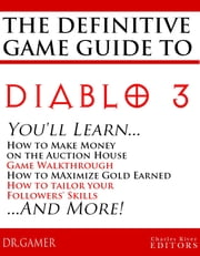 The Definitive Game Guide to Diablo 3: Classes, Walkthrough, Gold Farming, and Auction House Tips ebook by Charles River Editors
