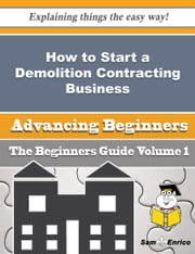 How to Start a Demolition Contracting Business (Beginners Guide) - How to Start a Demolition Contracting Business (Beginners Guide) ebook by Giuseppina Amato