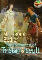 The Romance of Tristan And Iseult: The Romantic Love Novel - (With Audiobook Link) ebook by M. Joseph Bedier