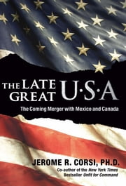 The Late Great U.S.A - The Coming Merger with Mexico and Canada ebook by Jerome R. Corsi, PhD