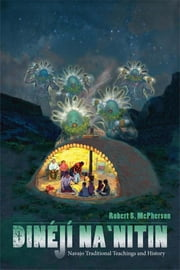 Dinéjí Na`nitin - Navajo Traditional Teachings and History ebook by Robert S. McPherson