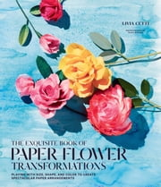 The Exquisite Book of Paper Flower Transformations - Playing with Size, Shape, and Color to Create Spectacular Paper Arrangements ebook by Livia Cetti