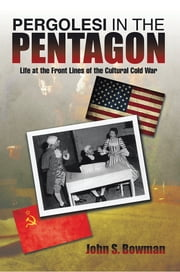 PERGOLESI IN THE PENTAGON - Life at the Front Lines of the Cultural Cold War ebook by John S. Bowman