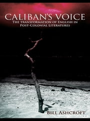 Caliban's Voice - The Transformation of English in Post-Colonial Literatures ebook by Bill Ashcroft