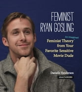 Feminist Ryan Gosling - Feminist Theory (as Imagined) from Your Favorite Sensitive Movie Dude ebook by Danielle Henderson