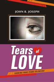 Tears of Love: Turning Your Tears to Cheers ebook by John B. Joseph