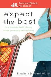 Expect the Best - Your Guide to Healthy Eating Before, During, and After Pregnancy ebook by ADA (American Dietetic Association),Elizabeth M. Ward
