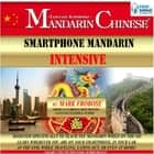 Smartphone Mandarin Intensive - Designed Specifically to Teach You Mandarin While on the Go. Learn Wherever You Are on Your Smartphone, in Your Car, At the Gym, While Traveling, Eating Out, Or Even At Home! audiobook by Mark Frobose