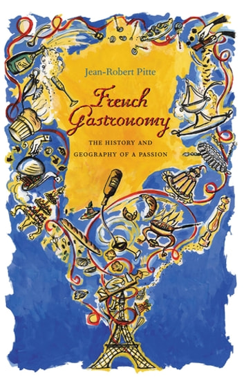 French Gastronomy - The History and Geography of a Passion ebook by Jean-Robert Pitte