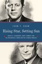 Rising Star, Setting Sun: Dwight D. Eisenhower, John F. Kennedy, and the Presidential Transition that Changed America ebook by John T. Shaw