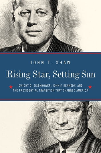Rising Star, Setting Sun: Dwight D. Eisenhower, John F. Kennedy, and the Presidential Transition that Changed America 電子書 by John T. Shaw