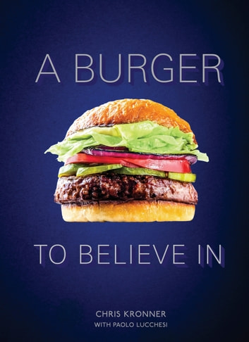 A Burger to Believe In - Recipes and Fundamentals [A Cookbook] eBook by Chris Kronner,Paolo Lucchesi