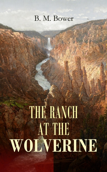 THE RANCH AT THE WOLVERINE - Adventure Tale of the Wild West ebook by B. M. Bower