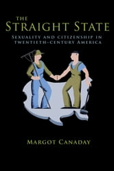 The Straight State - Sexuality and Citizenship in Twentieth-Century America ebook by Margot Canaday