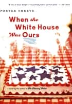 When the White House Was Ours ebook by Porter Shreve