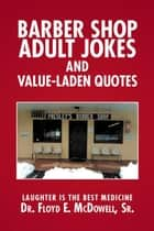 Barber Shop Adult Jokes and Value-Laden Quotes - Laughter Is the Best Medicine ebook by Floyd E. McDowell Sr.