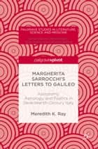 Margherita Sarrocchi's Letters to Galileo - Astronomy, Astrology, and Poetics in Seventeenth-Century Italy ebook by Meredith K. Ray
