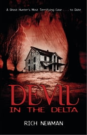 Devil in the Delta - A Ghost Hunter's Most Terrifying Case ... to Date ebook by Rich Newman