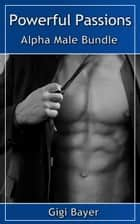 Powerful Passions - Alpha Male Bundle ebook by Gigi Bayer