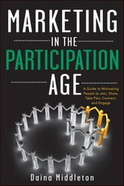 Marketing in the Participation Age - A Guide to Motivating People to Join, Share, Take Part, Connect, and Engage ebook by Daina Middleton