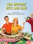 Fun without Dick and Jane - A Guide to Your Delightfully Empty Nest ebook by Christie Mellor