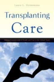Transplanting Care: Shifting Commitments in Health and Care in the United States ebook by Heinemann, Laura L.