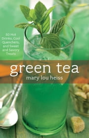 Green Tea - 50 Hot Drinks, Cool Quenchers, And Sweet And Savory Treats ebook by Mary L. Heiss