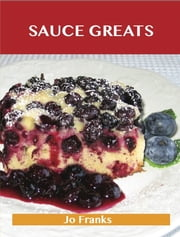 Sauce Greats: Delicious Sauce Recipes, The Top 100 Sauce Recipes ebook by Franks Jo