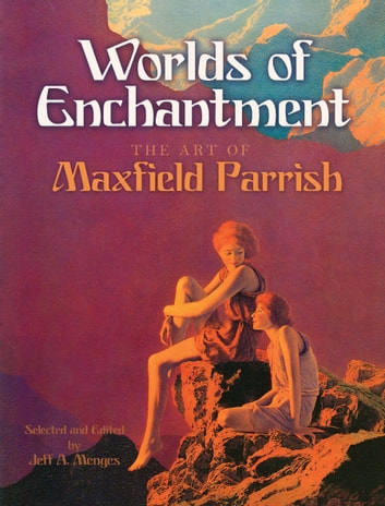 Worlds of Enchantment - The Art of Maxfield Parrish ebook by Maxfield Parrish,Jeff A. Menges