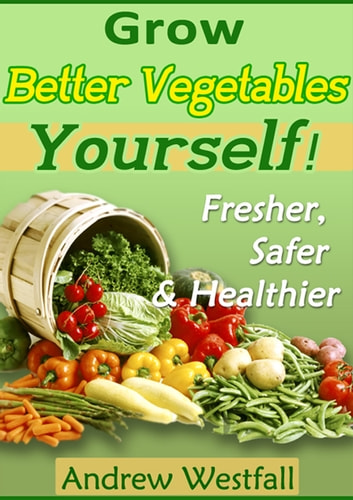 Grow Better Vegetables Yourself ebook by Andrew Westfall