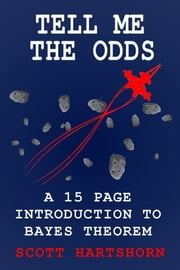 Tell Me The Odds: A 15 Page Introduction To Bayes Theorem ebook by Scott Hartshorn