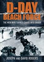 D-Day Beach Force - The Men Who Turned Chaos into Order ebook by David Rogers, Joseph Rogers