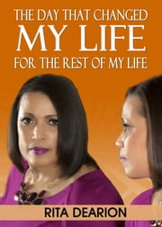 The Day That Changed My Life: For the Rest of My Life ebook by Rita Dearion