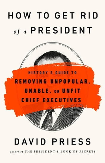 How to Get Rid of a President - History's Guide to Removing Unpopular, Unable, or Unfit Chief Executives ebook by David Priess