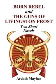 """Born Rebel"" and ""The Guns of Livingston Frost"" - Two Short Novels ebook by Mayhar, Ardath"