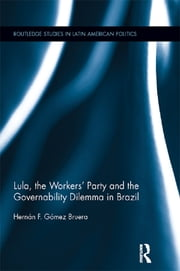 Lula, the Workers' Party and the Governability Dilemma in Brazil ebook by Hernán F. Gómez Bruera