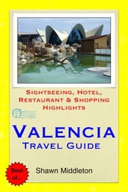 Valencia, Spain Travel Guide - Sightseeing, Hotel, Restaurant & Shopping Highlights (Illustrated) ebook by Shawn Middleton