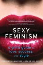 Sexy Feminism - A Girl's Guide to Love, Success, and Style ebook by Jennifer Keishin Armstrong, Heather Wood Rudúlph
