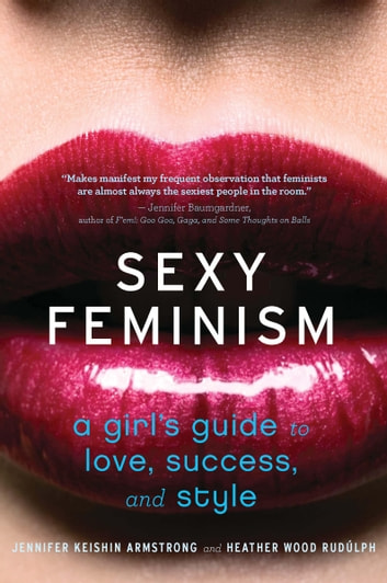 Sexy Feminism - A Girl's Guide to Love, Success, and Style ebook by Jennifer Keishin Armstrong,Heather Wood Rudúlph
