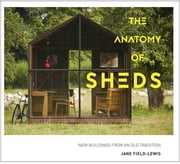 The Anatomy of Sheds - New buildings from an old tradition ebook by Jane Field-Lewis