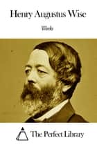 Works of Henry Augustus Wise ebook by Henry Augustus Wise