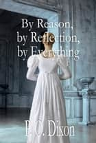By Reason, by Reflection, by Everything - A Pride and Prejudice Variation ebook by P. O. Dixon