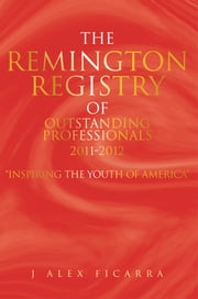 "The Remington Registry of Outstanding Professionals 2011-2012 - ""Inspiring the Youth of America"" ebook by J Alex Ficarra"