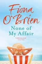 None of My Affair - The Wedding of the Year. The Scandal of the Decade. ebook by Fiona O'Brien