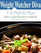 Weight Watcher Diva 1 Points Plus: 5 Points Plus Slow Cooker Recipes Cookbook ebook by Jackie Jasmine