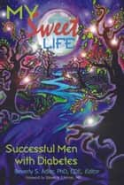 My Sweet Life: Successful Men With Diabetes ebook by Beverly S. Adler PhD CD,Steven V. Edelman MD