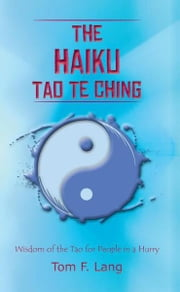 The Haiku Tao Te Ching - Wisdom of the Tao for People in a Hurry ebook by Tom F. Lang