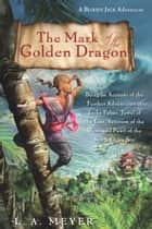 The Mark of the Golden Dragon - Being an Account of the Further Adventures of Jacky Faber, Jewel of the East, Vexation of the West, and Pearl of the South China Sea ebook by L. A. Meyer